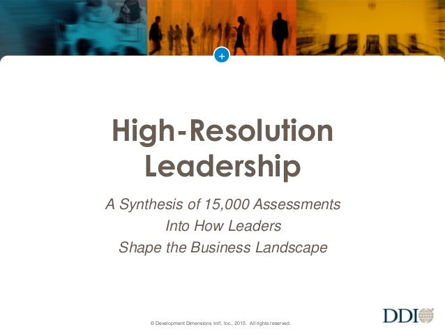 + © Development Dimensions Int'l, Inc., 2015. All rights reserved. High-Resolution Leadership A Synthesis of 15,000 Assess...