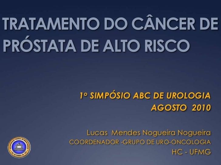 TRATAMENTO DO CÂNCER DE PRÓSTATA DE ALTO RISCO<br />1o SIMPÓSIO ABC DE UROLOGIA<br />AGOSTO  2010<br />Lucas  Mendes Nogue...
