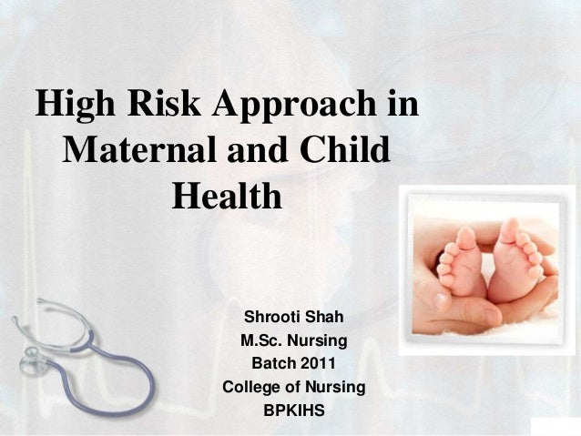 High Risk Approach in Maternal and Child Health Shrooti Shah M.Sc. Nursing Batch 2011 College of Nursing BPKIHS