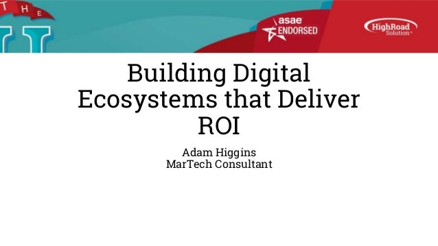 Building Digital Ecosystems that Deliver ROI Adam Higgins MarTech Consultant