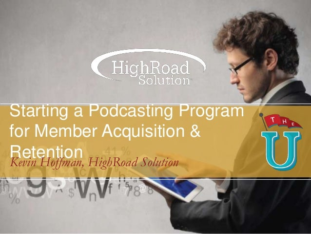 Starting a Podcasting Program for Member Acquisition & Retention HighRoad Solution Kevin Hoffman,