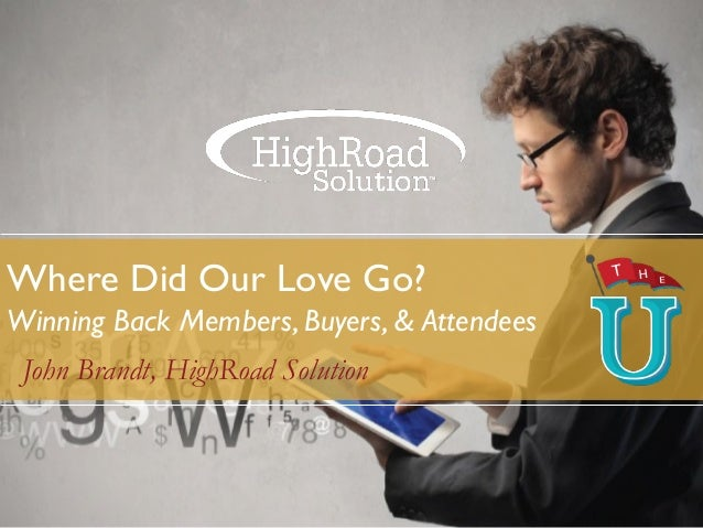 Where Did Our Love Go? Winning Back Members, Buyers, & Attendees John Brandt, HighRoad Solution