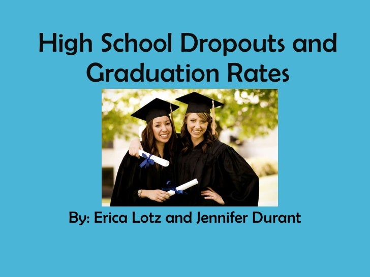 High School Dropouts and Graduation Rates By: Erica Lotz and Jennifer Durant