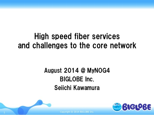 Copyright © 2014 BIGLOBE Inc.1 High speed fiber services and challenges to the core network August 2014 @ M...