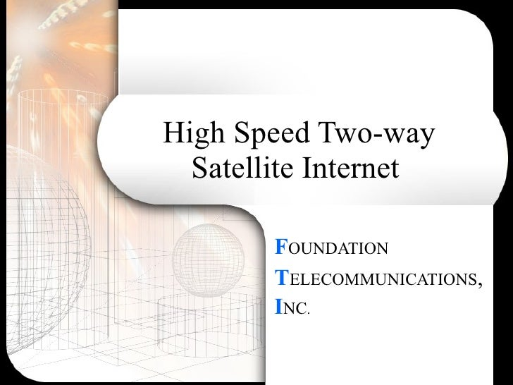 High Speed Two-way Satellite Internet  F OUNDATION T ELECOMMUNICATIONS , I NC .