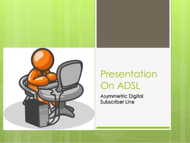 Presentation On ADSL Asymmetric Digital Subscriber Line