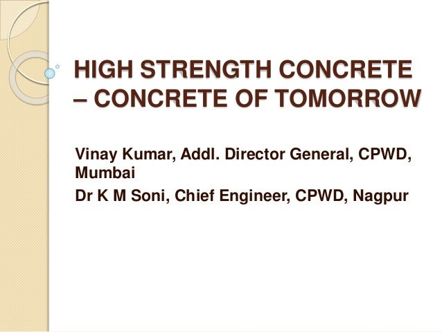 HIGH STRENGTH CONCRETE – CONCRETE OF TOMORROW Vinay Kumar, Addl. Director General, CPWD, Mumbai Dr K M Soni, Chief Enginee...