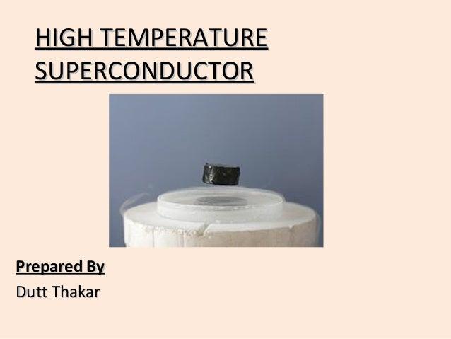 HIGH TEMPERATUREHIGH TEMPERATURE SUPERCONDUCTORSUPERCONDUCTOR Prepared ByPrepared By Dutt ThakarDutt Thakar