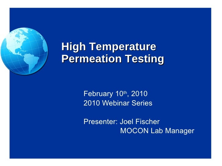 High Temperature Permeation Testing February 10 th , 2010 2010 Webinar Series Presenter: Joel Fischer   MOCON Lab Manager