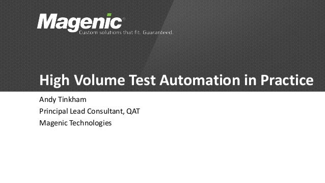 High Volume Test Automation in Practice Andy Tinkham Principal Lead Consultant, QAT Magenic Technologies