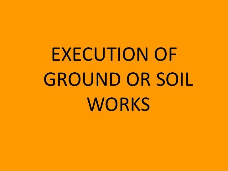 EXECUTION OFGROUND OR SOIL    WORKS