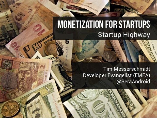 Monetization For Startups Startup Highway Tim Messerschmidt Developer Evangelist (EMEA) @SeraAndroid