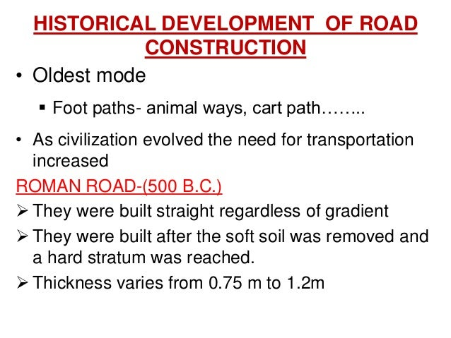 HISTORICAL DEVELOPMENT OF ROAD CONSTRUCTION • Oldest mode  Foot paths- animal ways, cart path…….. • As civilization evolv...