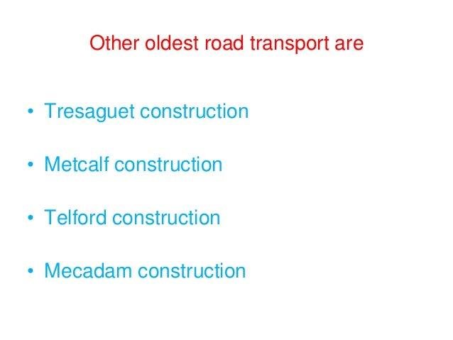 Other oldest road transport are • Tresaguet construction • Metcalf construction • Telford construction • Mecadam construct...