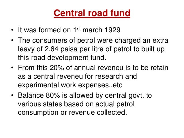 Central road fund • It was formed on 1st march 1929 • The consumers of petrol were charged an extra leavy of 2.64 paisa pe...
