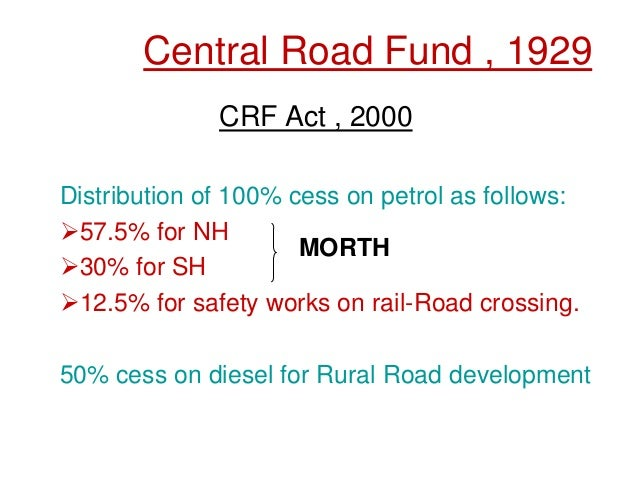 Central Road Fund , 1929 CRF Act , 2000 Distribution of 100% cess on petrol as follows: 57.5% for NH 30% for SH 12.5% f...