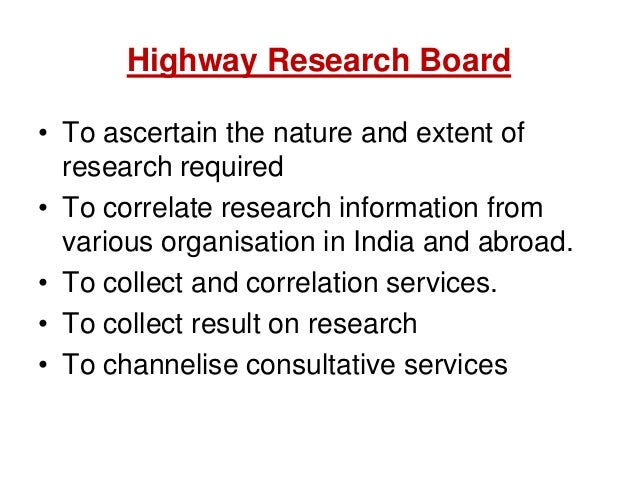 Highway Research Board • To ascertain the nature and extent of research required • To correlate research information from ...