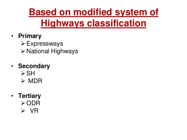 Based on modified system of Highways classification • Primary Expressways National Highways • Secondary SH  MDR • Tert...