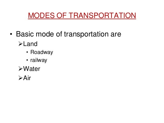 MODES OF TRANSPORTATION • Basic mode of transportation are Land • Roadway • railway Water Air