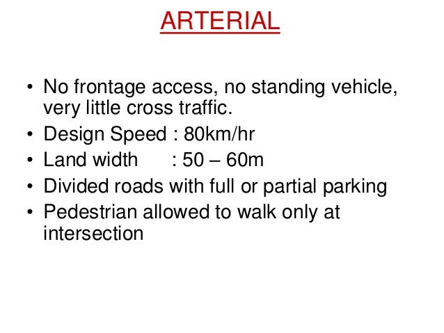 ARTERIAL • No frontage access, no standing vehicle, very little cross traffic. • Design Speed : 80km/hr • Land width : 50 ...