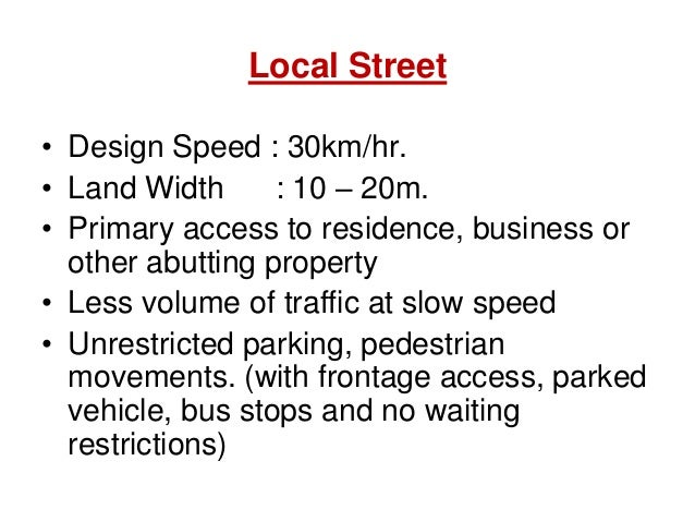 Local Street • Design Speed : 30km/hr. • Land Width : 10 – 20m. • Primary access to residence, business or other abutting ...