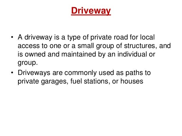 Driveway • A driveway is a type of private road for local access to one or a small group of structures, and is owned and m...
