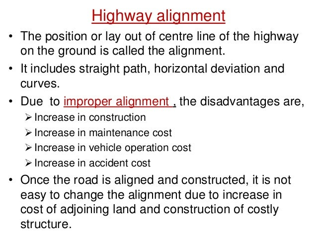 Highway alignment • The position or lay out of centre line of the highway on the ground is called the alignment. • It incl...