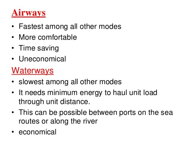 Airways • Fastest among all other modes • More comfortable • Time saving • Uneconomical Waterways • slowest among all othe...
