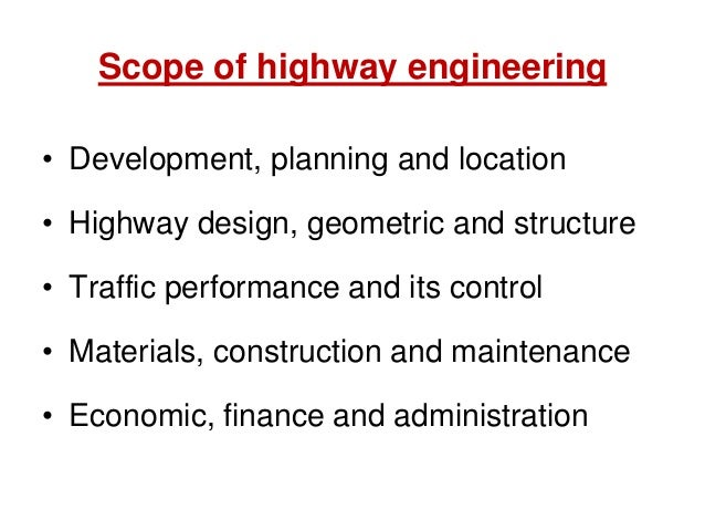 Scope of highway engineering • Development, planning and location • Highway design, geometric and structure • Traffic perf...
