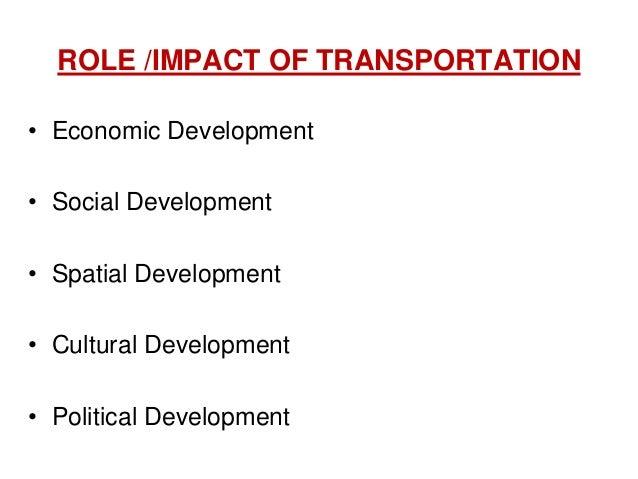 ROLE /IMPACT OF TRANSPORTATION • Economic Development • Social Development • Spatial Development • Cultural Development • ...