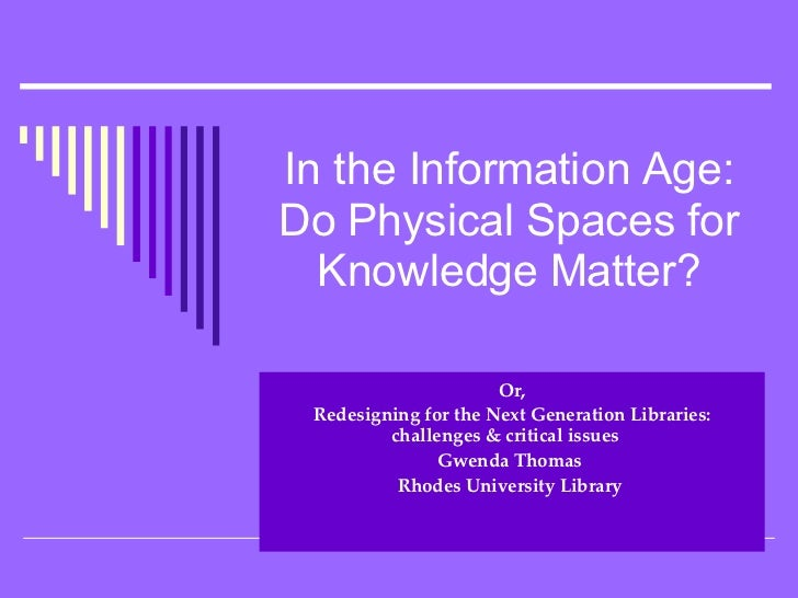 In the Information Age: Do Physical Spaces for Knowledge Matter? Or, Redesigning for the Next Generation Libraries: challe...