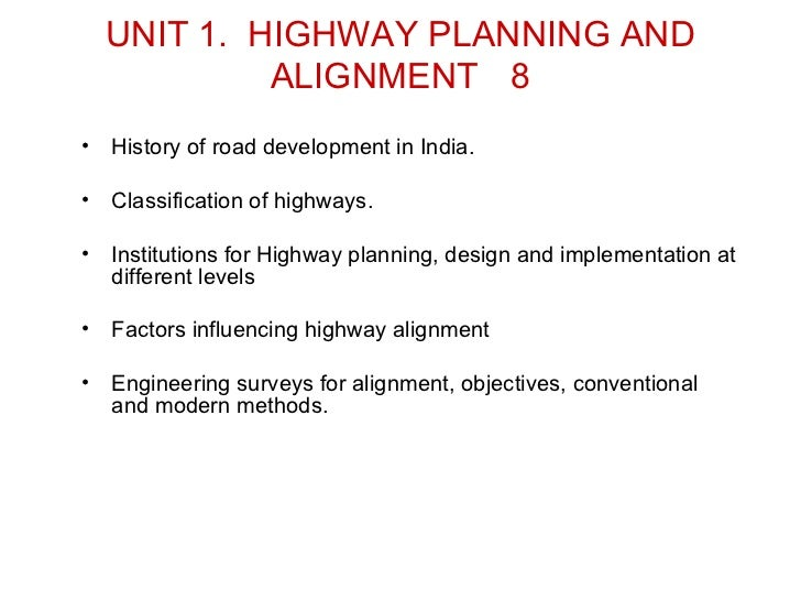 UNIT 1. HIGHWAY PLANNING AND             ALIGNMENT 8•   History of road development in India.•   Classification of highway...