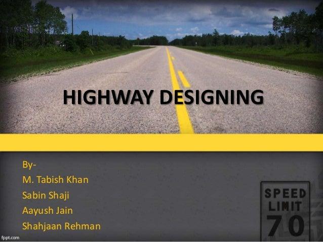 HIGHWAY DESIGNING By- M. Tabish Khan Sabin Shaji Aayush Jain Shahjaan Rehman
