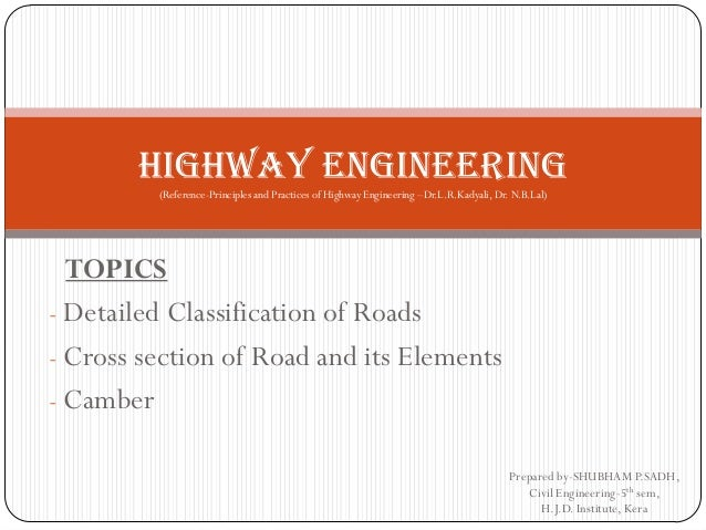 TOPICS  -Detailed Classification of Roads  -Cross section of Road and its Elements  -Camber  Prepared by-SHUBHAM P.SADH, C...