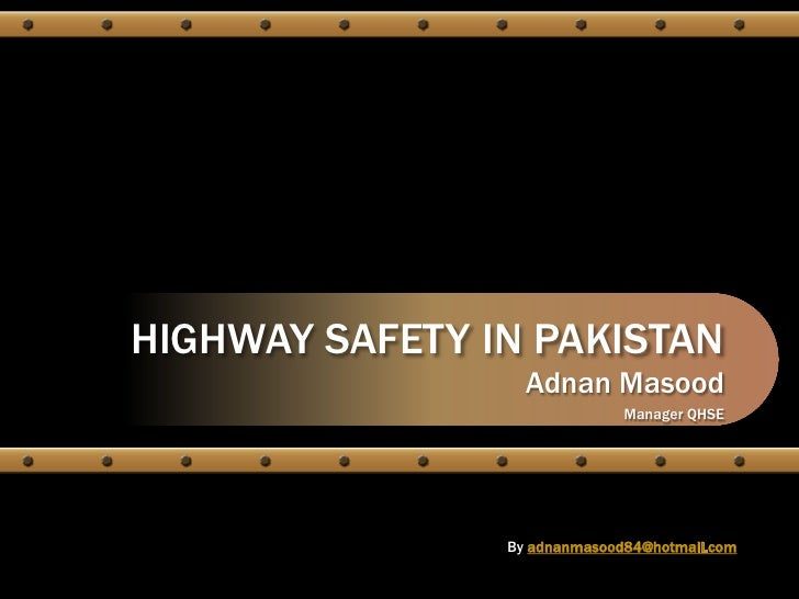 HIGHWAY SAFETY IN PAKISTAN<br />Adnan Masood<br />Manager QHSE<br />Byadnanmasood84@hotmail.com<br />