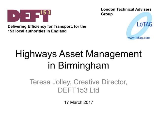 Highways Asset Management in Birmingham Teresa Jolley, Creative Director, DEFT153 Ltd London Technical Advisers Group 17 M...