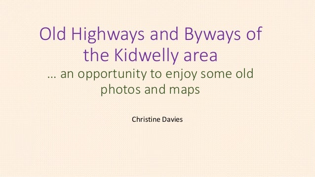 Old Highways and Byways of the Kidwelly area … an opportunity to enjoy some old photos and maps Christine Davies