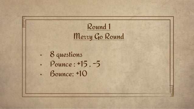 Round 1 Merry Go Round • 8 questions • Pounce : +15 , -5 • Bounce: +10