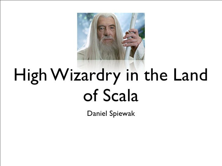 High Wizardry in the Land         of Scala          Daniel Spiewak