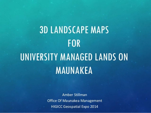 3D LANDSCAPE MAPS FOR UNIVERSITY MANAGED LANDS ON MAUNAKEA Amber Stillman Office Of Maunakea Management HIGICC Geospatial ...