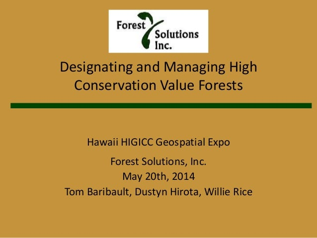 Designating and Managing High Conservation Value Forests Hawaii HIGICC Geospatial Expo Forest Solutions, Inc. May 20th, 20...