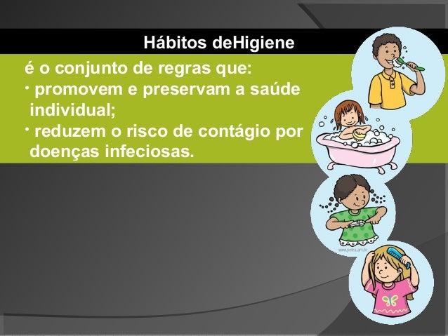 Hábitos deHigiene é o conjunto de regras que: • promovem e preservam a saúde individual; • reduzem o risco de contágio por...