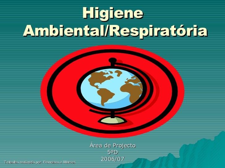 Higiene  Ambiental/Respiratória <ul><li>Área de Projecto </li></ul><ul><li>5ºD  </li></ul><ul><li>2006/07 </li></ul>Trabal...