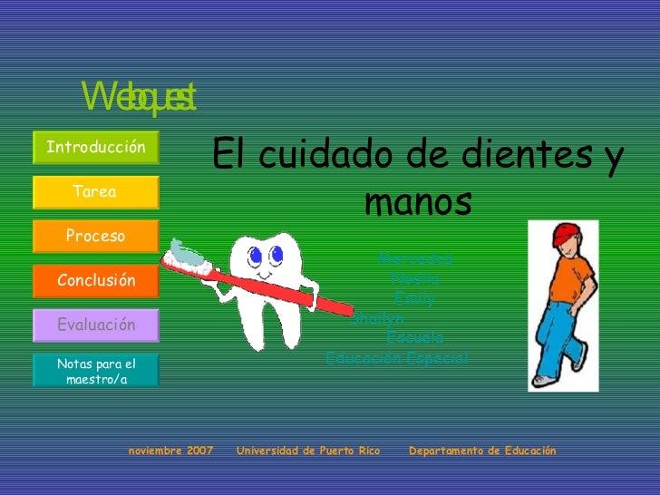 El cuidado de dientes y manos Mercedes Noelia Emily Shailyn  Escuela Educación Especial   Webquest noviembre 2007  Univers...