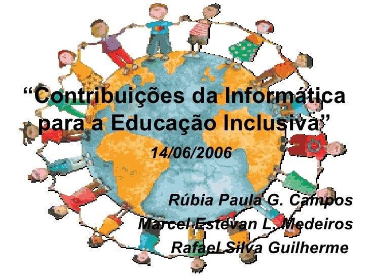 """ Contribuições da Informática para a Educação Inclusiva"" <ul><li>14/06/2006 </li></ul><ul><li>Rúbia Paula G. Campos </li>..."
