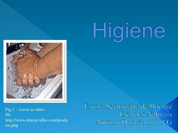 Higiene<br />Escola Secundária de Bocage<br />Ciências Naturais<br />António Damião nº6  9ºG<br />Fig.1 – Lavar as mãos<br...