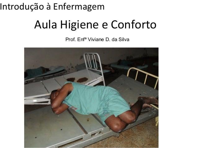 Introdução à Enfermagem  Aula Higiene e Conforto  Prof. Enfª Viviane D. da Silva