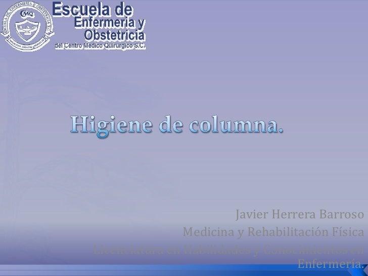 Higiene de columna.<br />Javier Herrera Barroso<br />Medicina y Rehabilitación Física<br />Licenciatura en Habilidades y C...