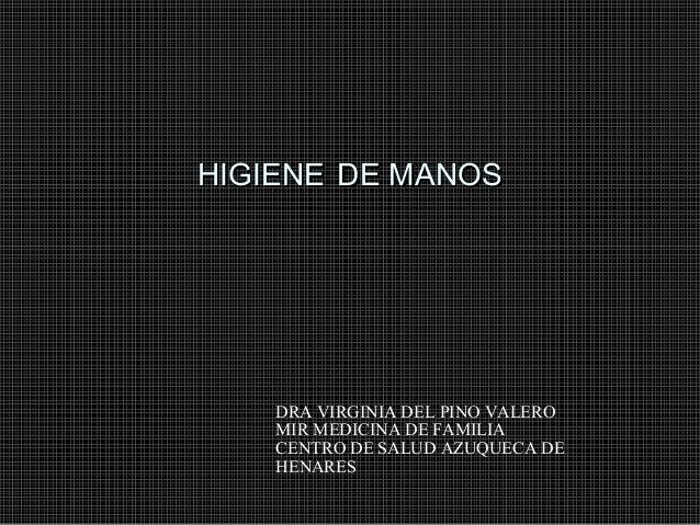 HIGIENE DE MANOS  DRA VIRGINIA DEL PINO VALERO MIR MEDICINA DE FAMILIA CENTRO DE SALUD AZUQUECA DE HENARES