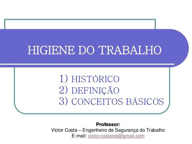 HIGIENE DO TRABALHO 1) HISTÓRICO 2) DEFINIÇÃO 3) CONCEITOS BÁSICOS Professor: Victor Costa – Engenheiro de Segurança do Tr...